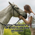 "Feeling ""Necessary"" as an Artist in the time of Corona"